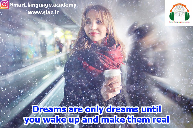 Dreams are only dreams until you wake up and make them real