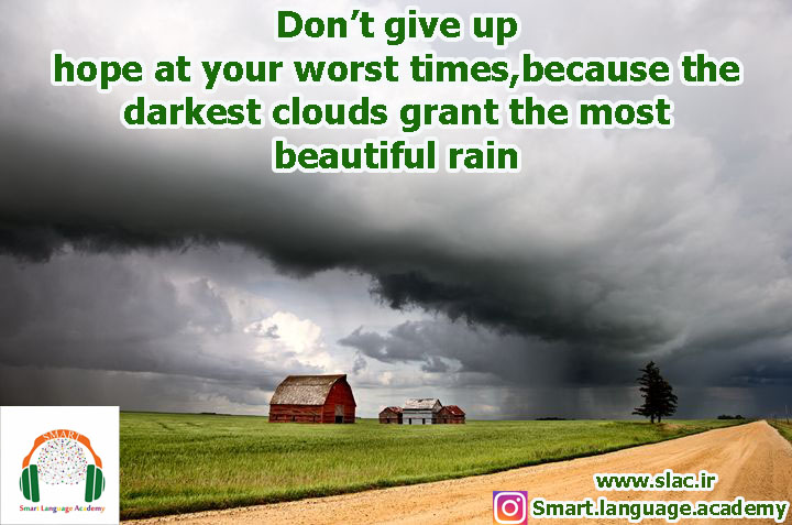 Don't give up hope at your worst times,because the darkest clouds grant the most beautiful rain