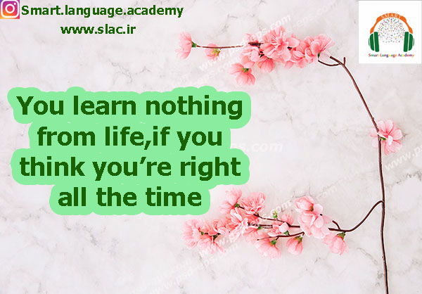 You learn nothing from life,if you think you're right all the time