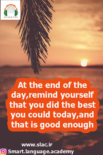 At the end of the day,remind yourself that you did the best you could today,and that is good enough