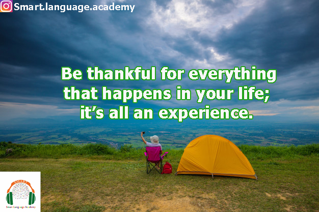 Be thankful for everything that happens in your life; it's all an experience.